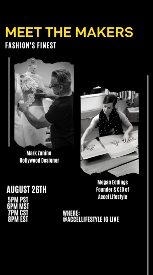 Mark Zunino, Hollywood designer. Megan Eddings, Founder & CEO of Accel Lifestyle. August 26th 5pm PST. Where: @accellifestyle IG Live.